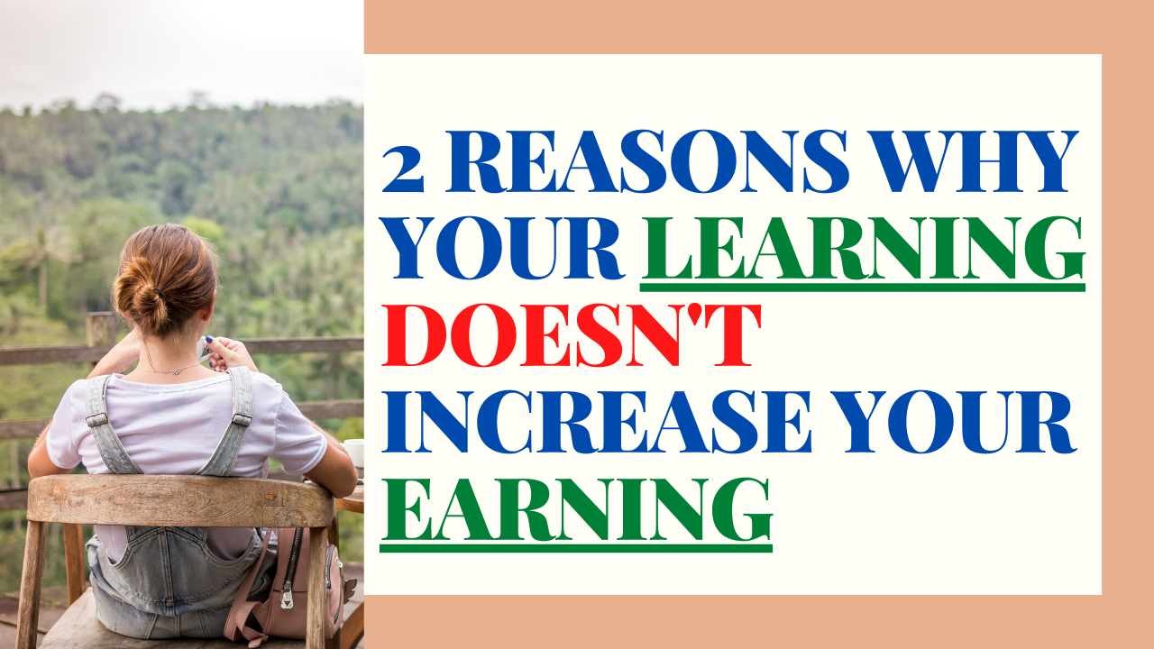 2 reasons why your LEARNING doesn't increase your EARNINGS!